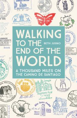 Walking to the End of the World: A Thousand Miles on the Camino de Santiago by Beth Jusino