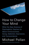 Book cover for How to Change Your Mind: What the New Science of Psychedelics Teaches Us About Consciousness, Dying, Addiction, Depression, and Transcendence