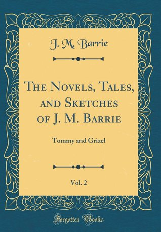 The Novels, Tales, and Sketches of J. M. Barrie, Vol. 2: Tommy and Grizel