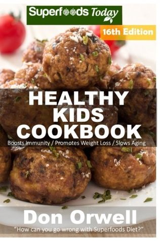 Healthy Kids Cookbook: Over 295 Quick & Easy Gluten Free Low Cholesterol Whole Foods Recipes full of Antioxidants & Phytochemicals (Healthy Kids Natural Weight Loss Transformation) (Volume 12)