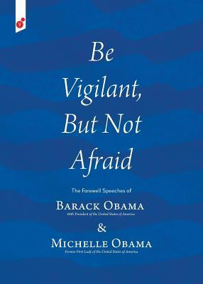 Be Vigilant, But Not Afraid: The Farewell Speeches of Barack Obama 44th President of the United States of America & Michelle Obama Former First Lady of the United States of America