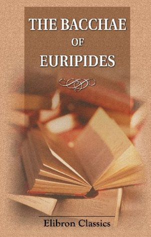 The Bacchae of Euripides: With Critical and Explanatory Notes and with Numerous Illustrations from Works of Ancient Art by John Edwin Sandys