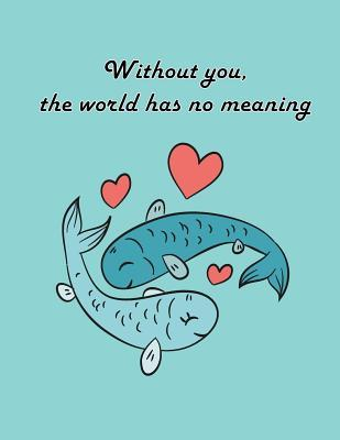 Without You the World Has No Meaning: Fish in Love on the Blue Cover This Sketch Pad Notebook Has 110 Blank Pages, White Paper, Sketch, Draw and Paint