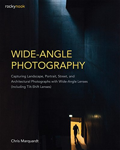 Wide-Angle Photography: Capturing Landscape, Portrait, Street, and Architectural Photographs with Wide-Angle Lenses