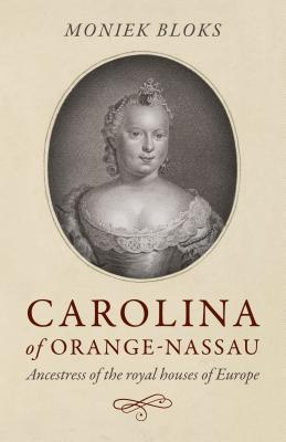 Carolina of Orange-Nassau: Ancestress of the Royal Houses of Europe