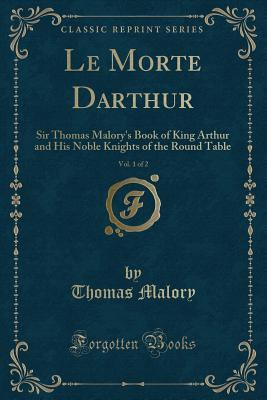 Le Morte Darthur, Vol. 1 of 2: Sir Thomas Malory's Book of King Arthur and His Noble Knights of the Round Table