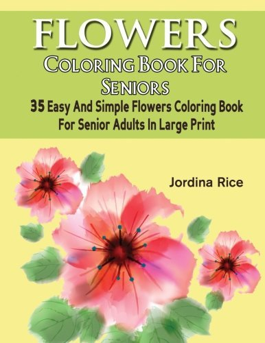 Flowers Coloring Book For Seniors: 35 Easy And Simple Flowers Coloring Book For Senior Adults In Large Print (Beginner Floral Bird Flower Coloring Book For Senior Adult Series) (Volume 1)