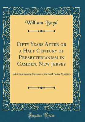 Fifty Years After or a Half Century of Presbyterianism in Camden, New Jersey: With Biographical Sketches of the Presbyterian Ministers