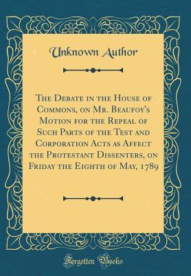 The Debate in the House of Commons, on Mr. Beaufoy's Motion for the Repeal of Such Parts of the Test and Corporation Acts as Affect the Protestant Dissenters, on Friday the Eighth of May, 1789