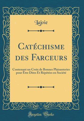 Cat�chisme Des Farceurs: Contenant Un Croix de Bonnes Plaisanteries Pour �tre Dites Et R�p�t�es En Soci�t�