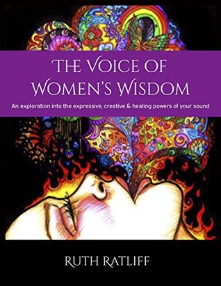The Voice of Women's Wisdom: An exploration into the expressive, creative and healing powers of your sound