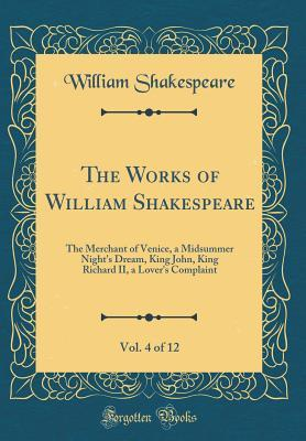 The Merchant of Venice, a Midsummer Night's Dream, King John, King Richard II, a Lover's Complaint (The Works of William Shakespeare, Vol. 4 of 12)