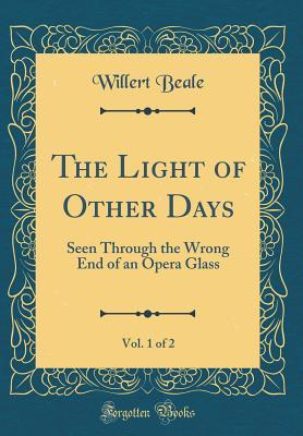 The Light of Other Days, Vol. 1 of 2: Seen Through the Wrong End of an Opera Glass