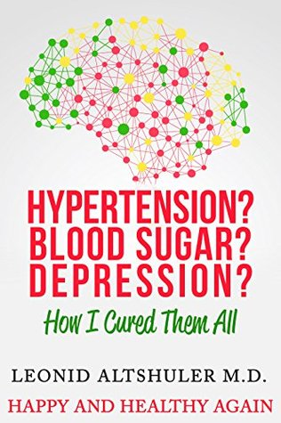 Hypertension? Blood Sugar? Depression?: How I Cured Them All