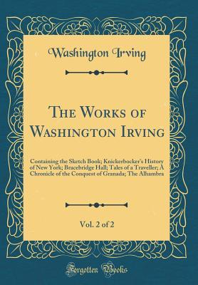 The Works of Washington Irving, Vol. 2 of 2: Containing the Sketch Book; Knickerbocker's History of New York; Bracebridge Hall; Tales of a Traveller; A Chronicle of the Conquest of Granada; The Alhambra