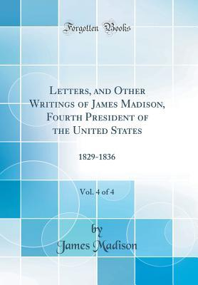 Letters, and Other Writings of James Madison, Fourth President of the United States, Vol. 4 of 4: 1829-1836
