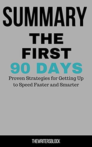 Summary: The First 90 Days Proven Strategies for Getting Up to Speed Faster and Smarter
