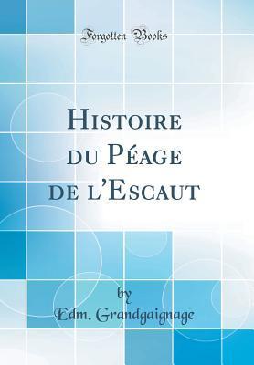 Histoire Du P�age de l'Escaut (Classic Reprint) par Edm Grandgaignage