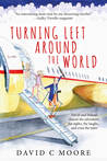 Turning Left Around the World by David C.   Moore