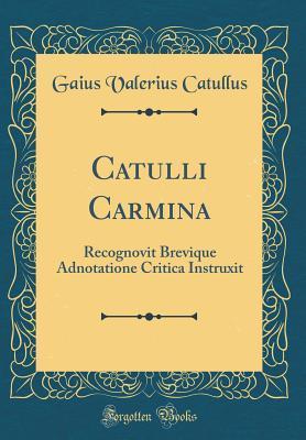 Catulli Carmina: Recognovit Brevique Adnotatione Critica Instruxit