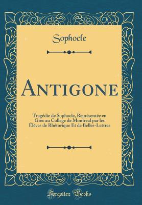 Antigone: Trag�die de Sophocle, Repr�sent�e En Grec Au College de Montreal Par Les �l�ves de Rh�torique Et de Belles-Lettres