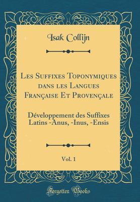 Les Suffixes Toponymiques Dans Les Langues Fran�aise Et Proven�ale, Vol. 1: D�veloppement Des Suffixes Latins -Anus, -Inus, -Ensis
