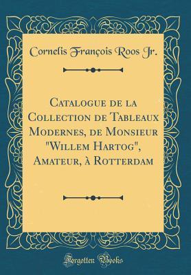 """Catalogue de la Collection de Tableaux Modernes, de Monsieur """"willem Hartog,"""" Amateur, � Rotterdam"""