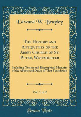 The History and Antiquities of the Abbey Church of St. Peter, Westminster, Vol. 1 of 2: Including Notices and Biographical Memoirs of the Abbots and Deans of That Foundation