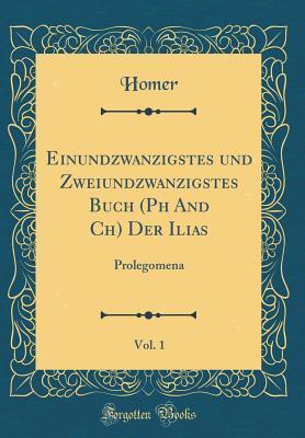 Einundzwanzigstes Und Zweiundzwanzigstes Buch (PH and Ch) Der Ilias, Vol. 1: Prolegomena