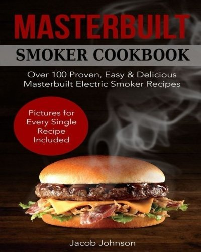 Masterbuilt Smoker Cookbook: Over 100 Proven, Easy & Delicious Masterbuilt Electric Smoker Recipes for Your Whole Family. The Ultimate Masterbuilt Electric Smoker Cookbook - Pictures for Every Recipe.
