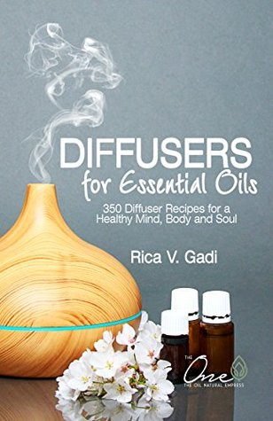 Diffusers for Essential Oils: 350 Diffuser Recipes for a Healthy Mind, Body and Soul (Essential OIls, Diffuser Recipes, Essential Oil Recipe Book 1)