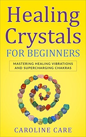 Healing Crystals For Beginners: Mastering Healing Vibrations and Supercharging Chakras
