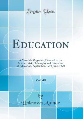 Education, Vol. 40: A Monthly Magazine, Devoted to the Science, Art, Philosophy and Literature of Education, September, 1919 June, 1920