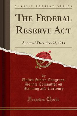 The Federal Reserve ACT: Approved December 23, 1913