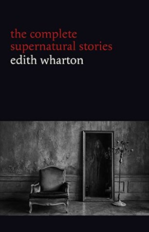 Edith Wharton: The Complete Supernatural Stories (15 tales of ghosts and mystery: Bewitched, The Eyes, Afterward, Kerfol, The Pomegranate Seed...)