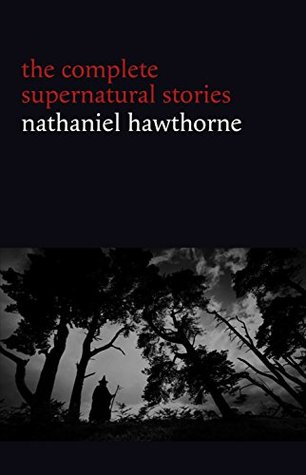 Nathaniel Hawthorne: The Complete Supernatural Stories (40+ tales of horror and mystery: The Minister's Black Veil, Dr. Heidegger's Experiment, Rappaccini's ... Young Goodman Brown...) (Halloween Stories)
