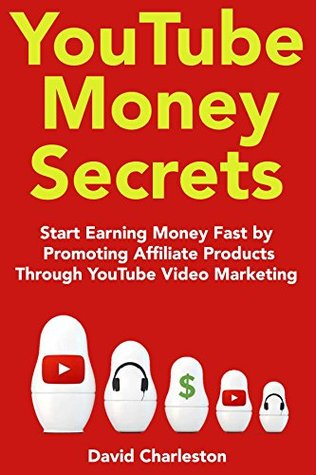 YouTube Money Secrets (2018): Start Earning Money Fast by Promoting Affiliate Products Through YouTube Video Marketing