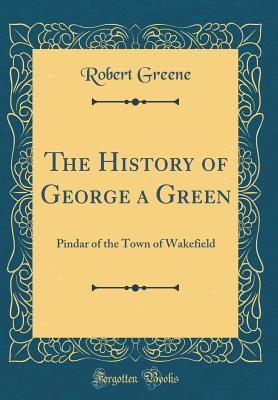 The History of George a Green: Pindar of the Town of Wakefield