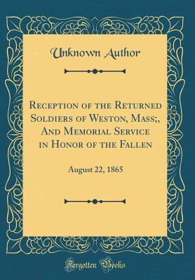Reception of the Returned Soldiers of Weston, Mass;, and Memorial Service in Honor of the Fallen: August 22, 1865