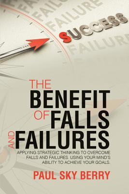 The Benefit of Falls and Failures: Applying Strategic Thinking to Overcome Falls and Failures. Using Your Mind�s Ability to Achieve Your Goals.