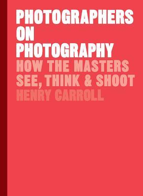 Photographers on Photography: How the Masters See, Think & Shoot