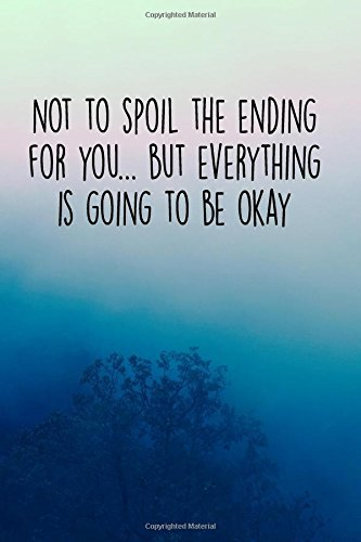 Not To Spoil The Ending For You, But Everything Is Going To Be OK: 120 Page Journal With Inspiring, Uplifting Quotes At The Top Of Each Page