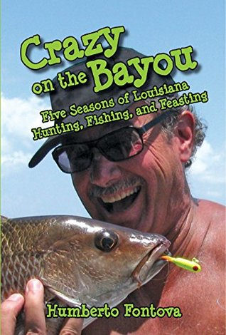 CRAZY ON THE BAYOU: Five Seasons of Louisiana Hunting, Fishing, and Feasting