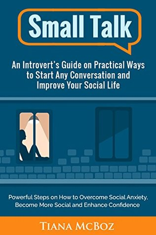 Small Talk: An Introvert's Guide on Practical Ways to Start Any Conversation and Improve Your Social Life