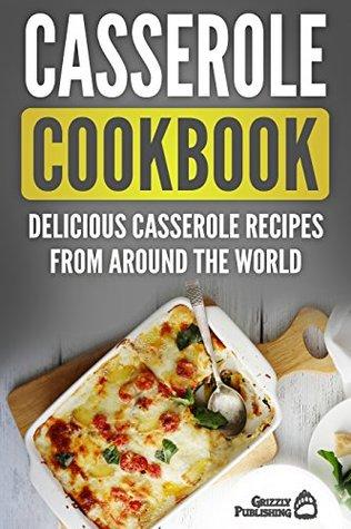 Casserole Cookbook: Delicious Casserole Recipes From Around The World