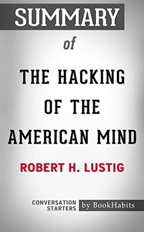 Summary of The Hacking of the American Mind: The Science Behind the Corporate Takeover of Our Bodies and Brains: Conversation Starters