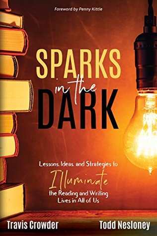 Sparks in the Dark: Lessons, Ideas, and Strategies to Illuminate the Reading and Writing Lives in All of Us