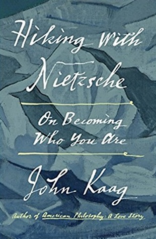 Hiking With Nietzsche On Becoming Who You Are By John Kaag