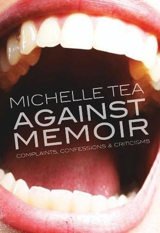 Against Memoir: Complaints, Confessions & Criticisms