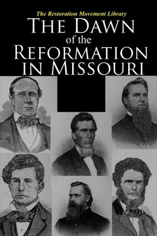 The Dawn of the Reformation in Missouri: Historical and Biographical Sketches of the Early Churches and Pioneer Preachers of the Christian Church in Missouri